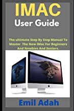 IMAC USER GUIDE: The ultimate Step By Step Manual To Master The New iMac For Beginners And Newbies And Seniors.