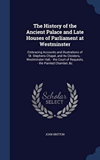 The History of the Ancient Palace and Late Houses of Parliament at Westminster: Embracing Accounts and Illustrations of St. Stephens Chapel, and Its ... Court of Requests, - the Painted Chamber, &c