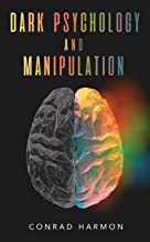 Dark Psychology And Manipulation: Master The Art Of Persuasion, Use NLP And Body Language To Influence People, And See Thr...