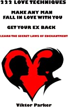 222 Love Techniques to Make Any Man Fall in Love With You & Get Your Ex Back. Learn The Rules and Secret Laws of Enchantment: 222 Love Techniques to Get Your Ex Back and Make Him Miss You