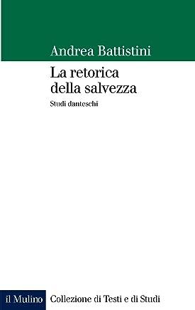 La retorica della salvezza: Studi danteschi (Collezione di testi e di studi)