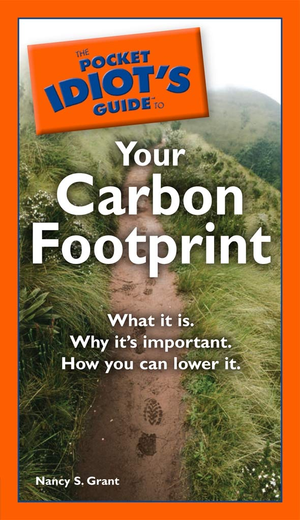 The Pocket Idiot's Guide to Your Carbon Footprint: What It Is. Why It's Important. How You Can Lower It.