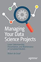 Managing Your Data Science Projects: Learn Salesmanship, Presentation, and Maintenance of Completed Models