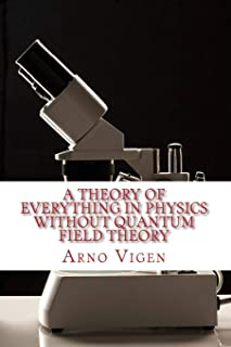 A Theory of Everything in Physics Without Quantum Field Theory