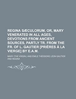 Regina Saeculorum, Or, Mary Venerated in All Ages, Devotions from Ancient Sources, Partly Tr. from the Fr. of L. Gautier [...