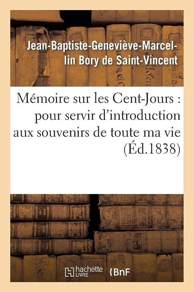 Mémoire sur les Cent-Jours: pour servir d'introduction aux souvenirs de toute ma vie (Histoire) (French Edition)