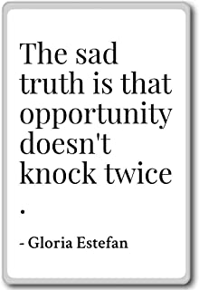 The sad truth is that opportunity doesn't kn... - Gloria Estefan - quotes fridge magnet, White