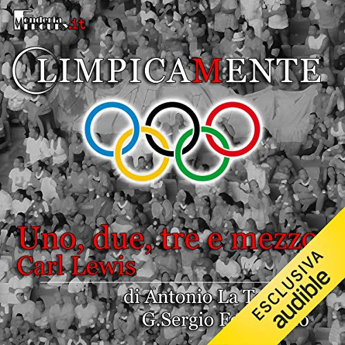 Carl Lewis. Uno, due, tre e mezzo     Olimpicamente              By:                                                                                                                                 Antonio La Torre,                                                                                        G. Sergio Ferrentino                               Narrated by:                                                                                                                                 Daniele Ornatelli,                                                                                        Alessandro Castellucci                      Length: 12 mins     Not rated yet     Overall 0.0