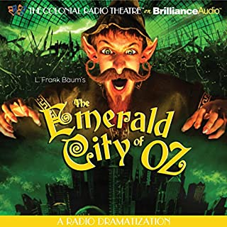 The Emerald City of Oz (Dramatized)                   By:                                                                                                                                 L. Frank Baum,                                                                                        Jerry Robbins (adaptation)                               Narrated by:                                                                                                                                 Jerry Robbins,                                                                                        The Colonial Radio Players                      Length: 1 hr and 52 mins     4 ratings     Overall 4.5
