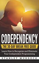 Codependency: The 30-Day Break Free Guide: Learn How to Recognize and Eliminate Your Codependent Programming