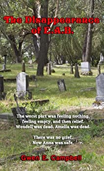 The Disappearance of EAB: The worst part was feeling nothing, feeling empty, and then relief. Wendell was dead, Amelia was dead. There was no grief. Now Anna was safe. by [Gwen E Campbell, Alexis Campbell Jansky, Richard Jansky]