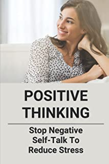 Positive Thinking: Stop Negative Self-Talk To Reduce Stress: Overcome Negativity