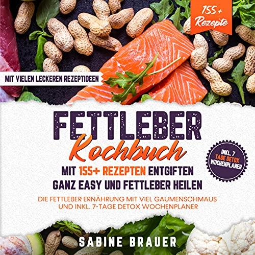 Fettleber Kochbuch – Mit 155+ Rezepten entgiften ganz easy und Fettleber heilen: Die Fettleber Ernährung mit viel Gaumenschmaus und inkl. 7-Tage Detox Wochenplaner