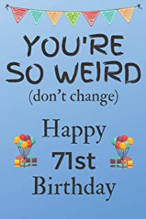You're So Weird (don't change) Happy 71st Birthday: Weird Silly and Funny Dog Man Books 71st Birthday Gifts for Men and Woman / Birthday Card / ... Gift (6 x 9 - 110 Blank Lined Pages)