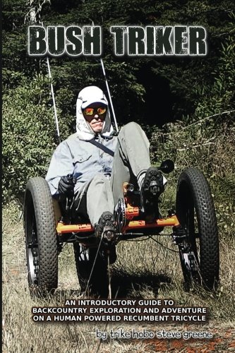 Bush Triker: An Introductory Guide to Backcountry Exploration and Adventure on a Human Powered Recumbent Tricycle