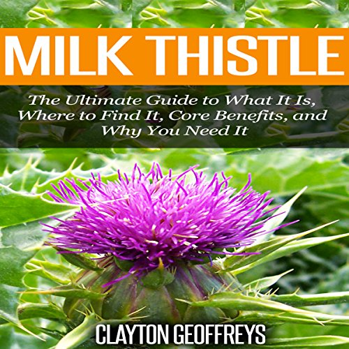 Milk Thistle: The Ultimate Guide to What It Is, Where to Find It, Core Benefits, and Why You Need It audiobook cover art