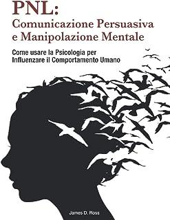 PNL: Comunicazione Persuasiva e Manipolazione Mentale: Come usare la Psicologia per Influenzare il Comportamento