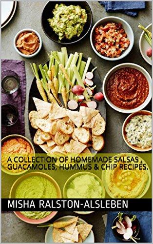 A Collection Of Homemade Salsas , Guacamoles, Hummus & Chip Recipes. (English Edition)