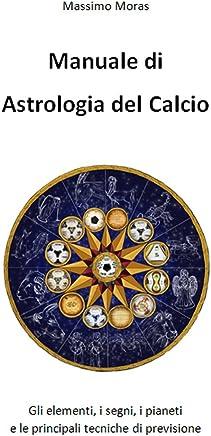 Manuale di Astrologia del Calcio: Gli elementi, i segni, i pianeti e le principali tecniche di previsione