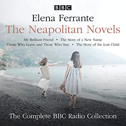The Neapolitan Novels: My Brilliant Friend, The Story of a New Name, Those Who Leave and Those Who Stay & The Story of the Lost Child: The BBC Radio 4 dramatisations
