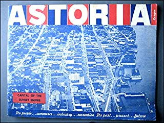 ASTORIA CAPITAL OF THE SUNSET EMPIRE. ITS PEOPLE, COMMERC, INDUSTRY, RECREATKION. ITS PAST, PRESENT, FUTURE