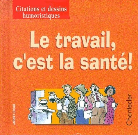 Citations et dessins...  4. Le travail, c'est la santé! (Citations et dessins humoristi)