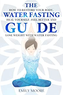 The Water Fasting Guide: How to Restore Your Body, Heal Yourself, Feel Better and Lose Weight with Water Fasting: 1