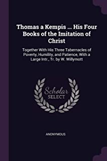 Thomas a Kempis ... His Four Books of the Imitation of Christ: Together with His Three Tabernacles of Poverty, Humility, a...