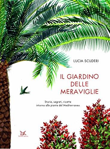 Il giardino delle meraviglie. Storie, segreti, ricette intorno alle piante del Mediterraneo. Ediz. a colori