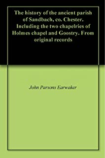 The history of the ancient parish of Sandbach, co. Chester. Including the two chapelries of Holmes chapel and Goostry. From original records