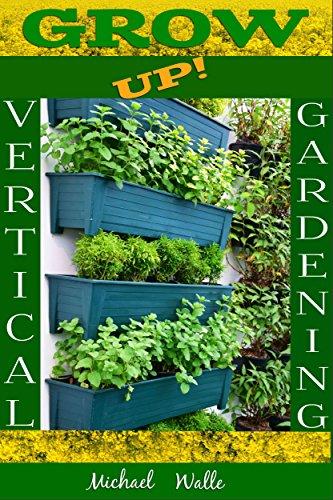 Gardening: Vertical Gardening! Grow Up! (Botanical, home garden, horticulture, garden, gardening, plants, raised garden) by [Michael Walle]