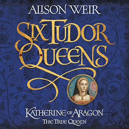 Six Tudor Queens: Katherine of Aragon, the True Queen cover art