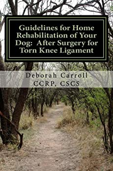 Guidelines for Home Rehabilitation of Your Dog: After Surgery for Torn Knee Ligament by [Deborah Carroll CCRP CSCS]