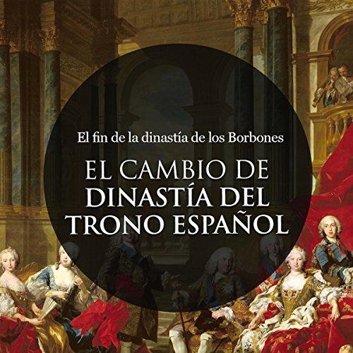 El Cambio de Dinastía en el trono Español: El fin de la dinastía de los Borbones [The Change of Dynasty in the Spanish Throne: The End of the Dynasty of the Bourbons] cover art