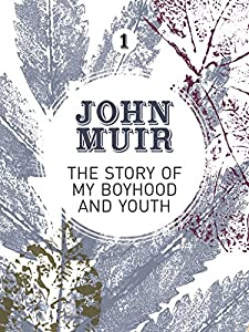 The Story of my Boyhood and Youth: An early years biography of a pioneering environmentalist (John Muir: The Eight Wilderness-Discovery Books Book 1)
