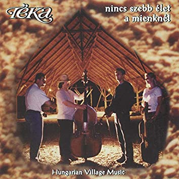 Nincs szebb élet a mienknél (Hungarian Village Music - Best of Téka 25)