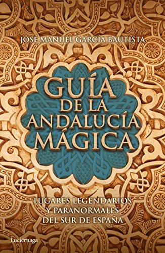 Guía de la Andalucía mágica: Lugares legendarios y paranormales del sur de España (Guías mágicas)