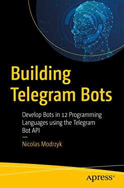 Building Telegram Bots: Develop Bots in 12 Programming Languages using the Telegram Bot API