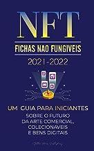 NFT (Fichas Não Fungíveis) 2021-2022: Um Guia para Iniciantes Sobre o Futuro da Arte Comercial, Colecionáveis e Bens Digit...