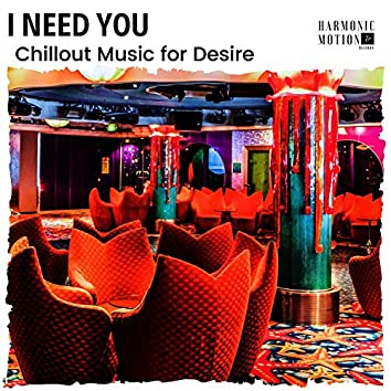 I Need You - Chillout Music For Desire