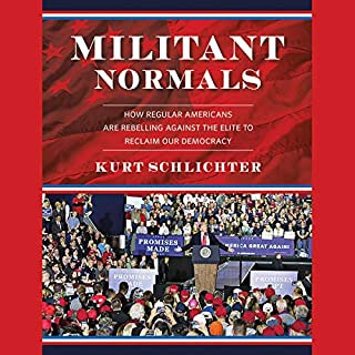Militant Normals     How Regular Americans Are Rebelling Against the Elite to Reclaim Our Democracy              Written by:                                                                                                                                 Kurt Schlichter                               Narrated by:                                                                                                                                 Kurt Schlichter,                                                                                        Tony Katz                      Length: 8 hrs and 35 mins     Not rated yet     Overall 0.0