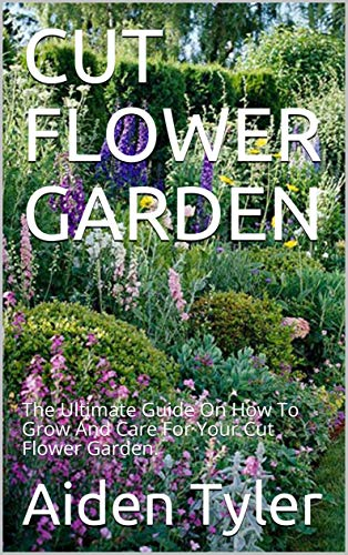 CUT FLOWER GARDEN: The Ultimate Guide On How To Grow And Care For Your Cut Flower Garden. (English Edition)
