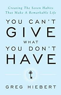 You Can't Give What You Don't Have: Creating the Seven Habits That Make a Remarkable Life