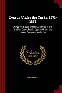Cyprus Under the Turks, 1571-1878: A Record Based on the Archives of the English Consulate in Cyprus Under the Levant Comp...