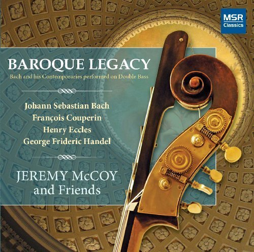 Baroque Legacy: Bach and his Contemporaries performed on Double Bass: J.S. Bach: Sonata in G major, BWV 1027; Sonata in D major, BWV 1028; Sonata in G minor, BWV 1029; Couperin: Pieces en Concert; Eccles: Sonata in G minor; Handel: Sonata in C major by MSR Classics