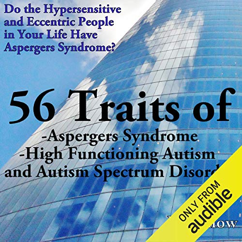 56 Traits of Aspergers Syndrome, High Functioning Autism, and Autism Spectrum Disorders: Do the Hypersensitive and Eccentric People in Your Life Have Aspergers Syndrome?