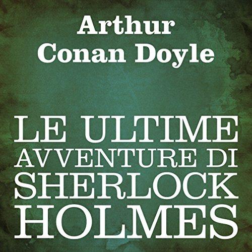 Le ultime avventure di Sherlock Holmes [The Last Adventure of Sherlock Holmes] audiobook cover art