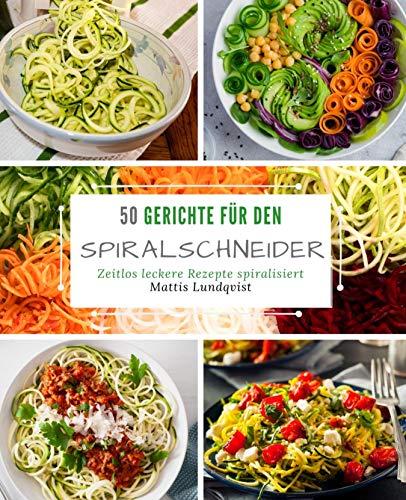 50 Gerichte für den Spiralschneider: Zeitlos leckere Rezepte spiralisiert