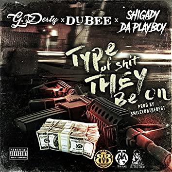 Type of Shit They Be On (feat. Dubee & Shigady Da Playboy)