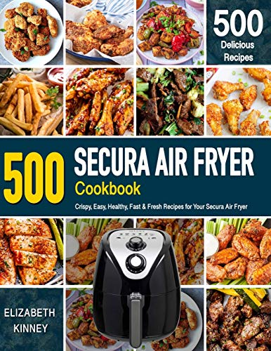 SECURA AIR FRYER COOKBOOK: 500 Crispy, Easy, Healthy, Fast & Fresh Recipes For Your Secura Air Fryer (Recipe Book)
